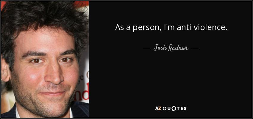 As a person, I'm anti-violence. - Josh Radnor