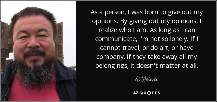 As a person, I was born to give out my opinions. By giving out my opinions, I realize who I am. As long as I can communicate, I'm not so lonely. If I cannot travel, or do art, or have company, if they take away all my belongings, it doesn't matter at all. - Ai Weiwei