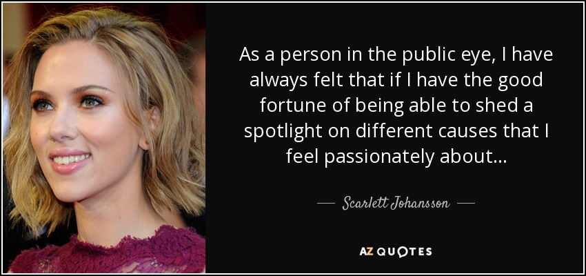 As a person in the public eye, I have always felt that if I have the good fortune of being able to shed a spotlight on different causes that I feel passionately about... - Scarlett Johansson