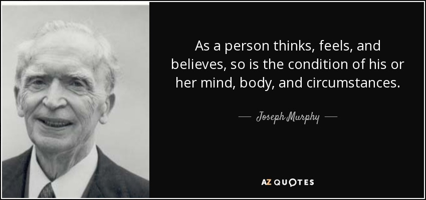 As a person thinks, feels, and believes, so is the condition of his or her mind, body, and circumstances. - Joseph Murphy