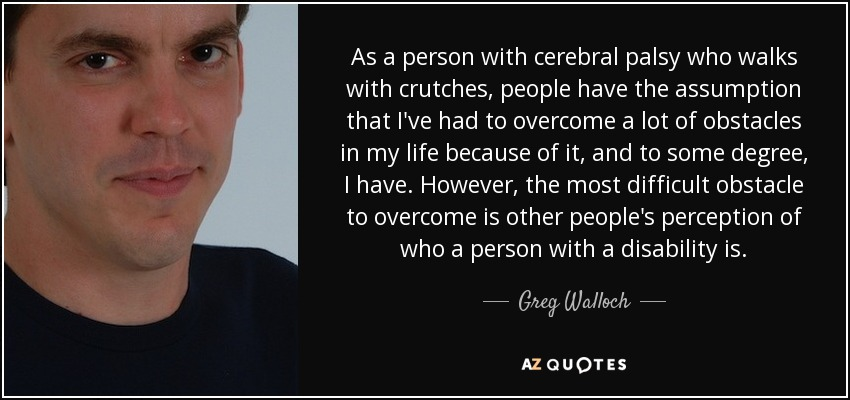 As a person with cerebral palsy who walks with crutches, people have the assumption that I've had to overcome a lot of obstacles in my life because of it, and to some degree, I have. However, the most difficult obstacle to overcome is other people's perception of who a person with a disability is. - Greg Walloch