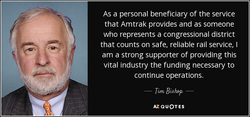 As a personal beneficiary of the service that Amtrak provides and as someone who represents a congressional district that counts on safe, reliable rail service, I am a strong supporter of providing this vital industry the funding necessary to continue operations. - Tim Bishop