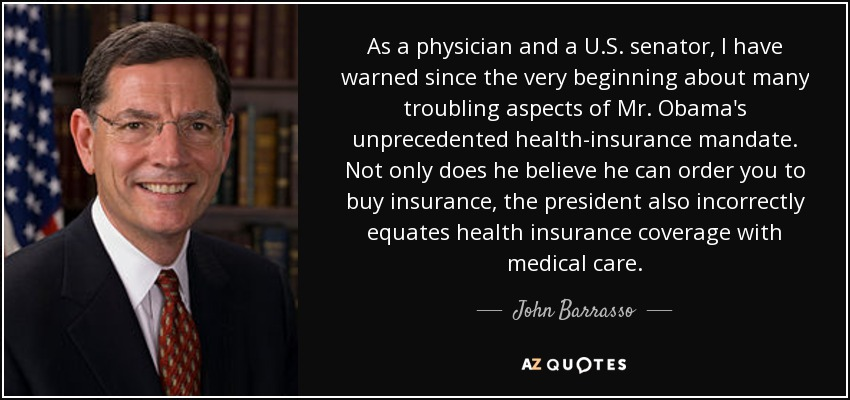 As a physician and a U.S. senator, I have warned since the very beginning about many troubling aspects of Mr. Obama's unprecedented health-insurance mandate. Not only does he believe he can order you to buy insurance, the president also incorrectly equates health insurance coverage with medical care. - John Barrasso