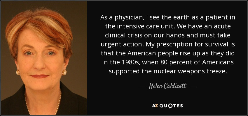 As a physician, I see the earth as a patient in the intensive care unit. We have an acute clinical crisis on our hands and must take urgent action. My prescription for survival is that the American people rise up as they did in the 1980s, when 80 percent of Americans supported the nuclear weapons freeze. - Helen Caldicott