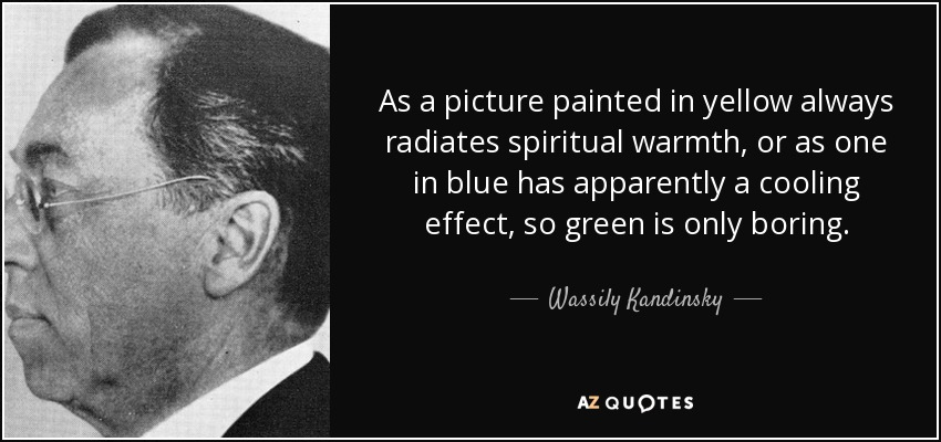 As a picture painted in yellow always radiates spiritual warmth, or as one in blue has apparently a cooling effect, so green is only boring. - Wassily Kandinsky
