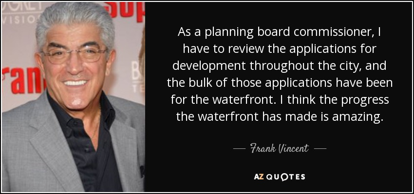 As a planning board commissioner, I have to review the applications for development throughout the city, and the bulk of those applications have been for the waterfront. I think the progress the waterfront has made is amazing. - Frank Vincent