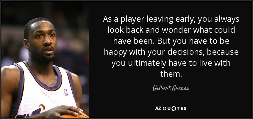 As a player leaving early, you always look back and wonder what could have been. But you have to be happy with your decisions, because you ultimately have to live with them. - Gilbert Arenas