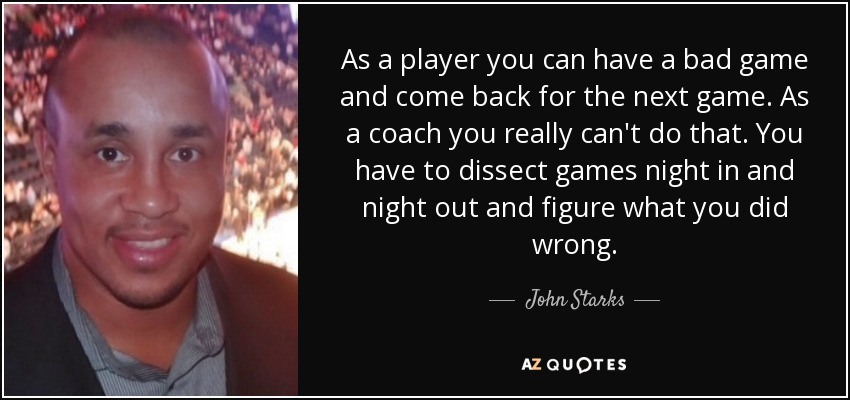 As a player you can have a bad game and come back for the next game. As a coach you really can't do that. You have to dissect games night in and night out and figure what you did wrong. - John Starks
