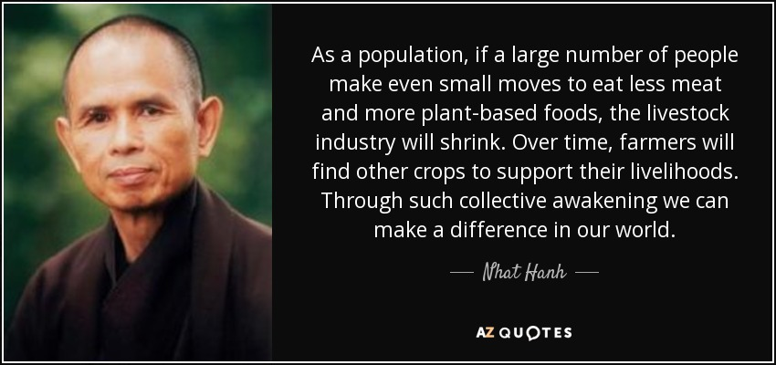 As a population, if a large number of people make even small moves to eat less meat and more plant-based foods, the livestock industry will shrink. Over time, farmers will find other crops to support their livelihoods. Through such collective awakening we can make a difference in our world. - Nhat Hanh