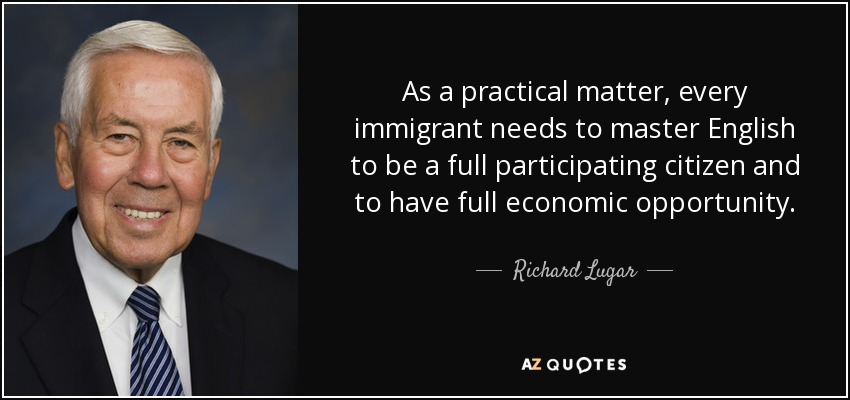 As a practical matter, every immigrant needs to master English to be a full participating citizen and to have full economic opportunity. - Richard Lugar