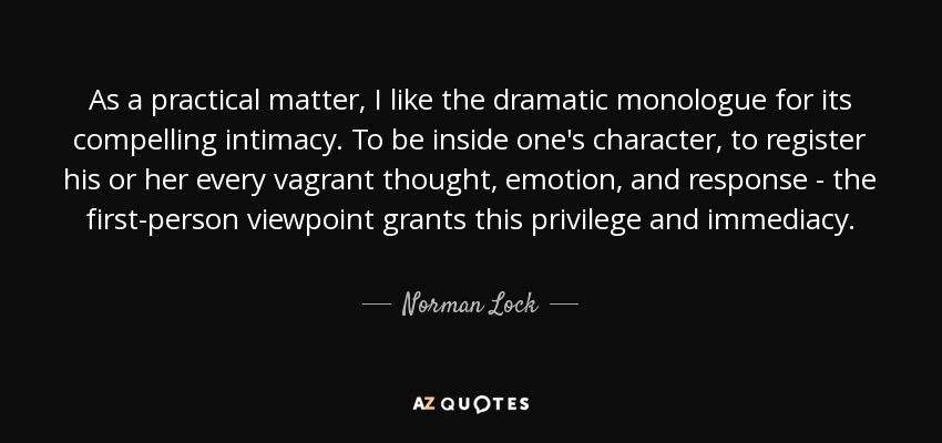 As a practical matter, I like the dramatic monologue for its compelling intimacy. To be inside one's character, to register his or her every vagrant thought, emotion, and response - the first-person viewpoint grants this privilege and immediacy. - Norman Lock