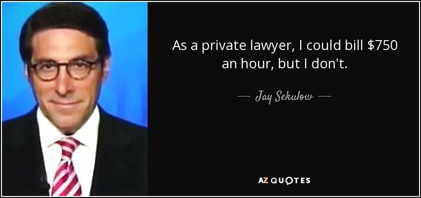 As a private lawyer, I could bill $750 an hour, but I don't. - Jay Sekulow