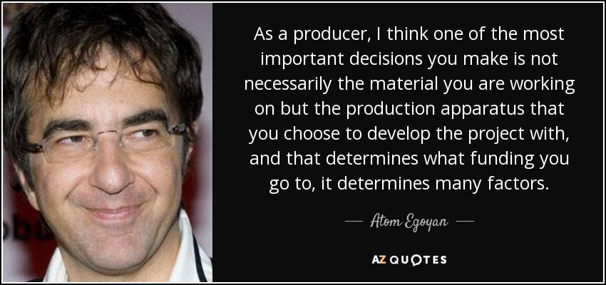As a producer, I think one of the most important decisions you make is not necessarily the material you are working on but the production apparatus that you choose to develop the project with, and that determines what funding you go to, it determines many factors. - Atom Egoyan