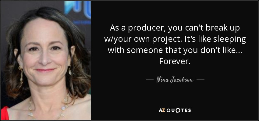 As a producer, you can't break up w/your own project. It's like sleeping with someone that you don't like... Forever. - Nina Jacobson