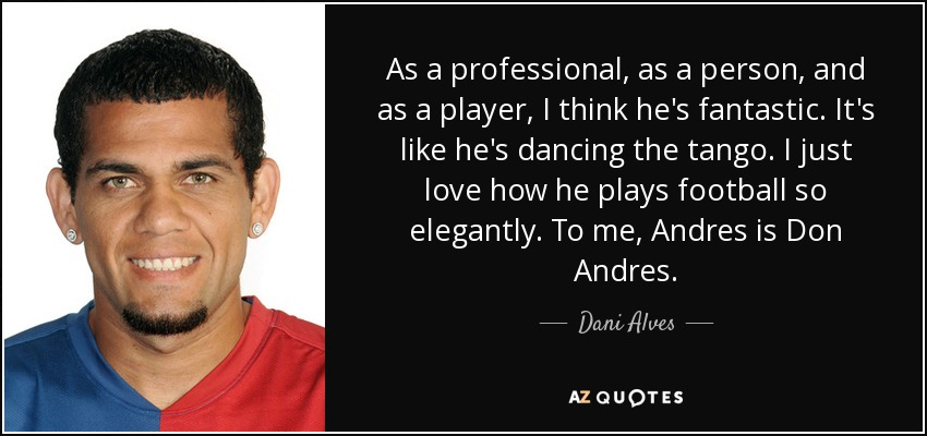 As a professional, as a person, and as a player, I think he's fantastic. It's like he's dancing the tango. I just love how he plays football so elegantly. To me, Andres is Don Andres. - Dani Alves