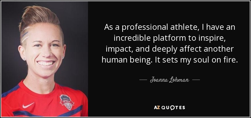 As a professional athlete, I have an incredible platform to inspire, impact, and deeply affect another human being. It sets my soul on fire. - Joanna Lohman