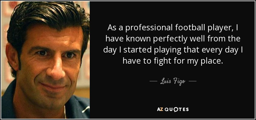 As a professional football player, I have known perfectly well from the day I started playing that every day I have to fight for my place. - Luis Figo