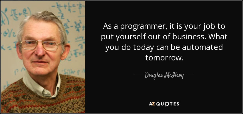 As a programmer, it is your job to put yourself out of business. What you do today can be automated tomorrow. - Douglas McIlroy