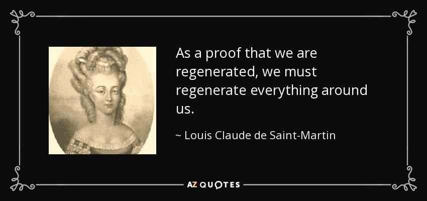 As a proof that we are regenerated, we must regenerate everything around us. - Louis Claude de Saint-Martin