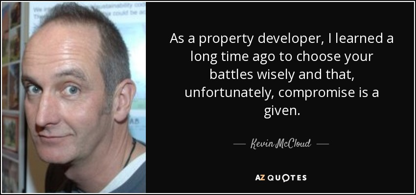 As a property developer, I learned a long time ago to choose your battles wisely and that, unfortunately, compromise is a given. - Kevin McCloud