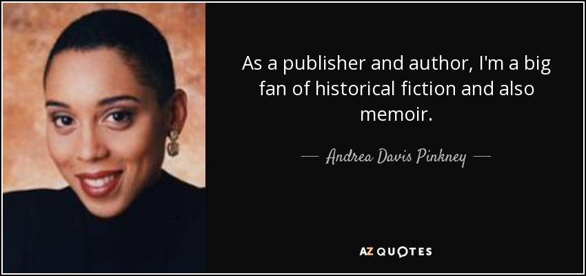 As a publisher and author, I'm a big fan of historical fiction and also memoir. - Andrea Davis Pinkney