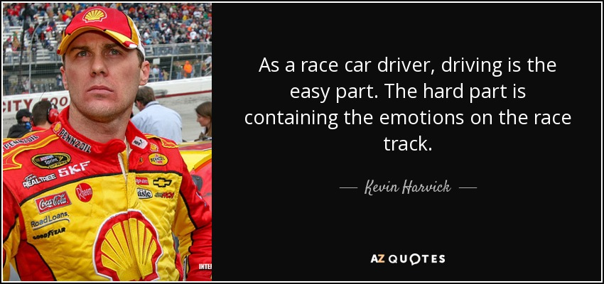 As a race car driver, driving is the easy part. The hard part is containing the emotions on the race track. - Kevin Harvick