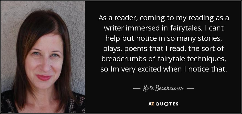 As a reader, coming to my reading as a writer immersed in fairytales, I cant help but notice in so many stories, plays, poems that I read, the sort of breadcrumbs of fairytale techniques, so Im very excited when I notice that. - Kate Bernheimer