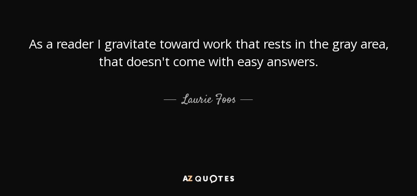 As a reader I gravitate toward work that rests in the gray area, that doesn't come with easy answers. - Laurie Foos