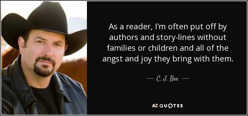 As a reader, I'm often put off by authors and story-lines without families or children and all of the angst and joy they bring with them. - C. J. Box