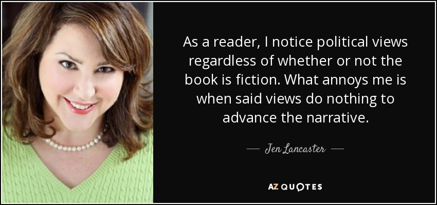 As a reader, I notice political views regardless of whether or not the book is fiction. What annoys me is when said views do nothing to advance the narrative. - Jen Lancaster