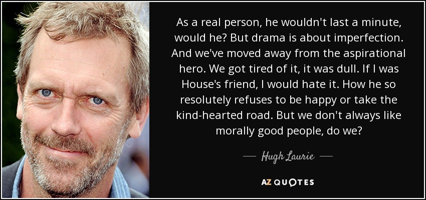 As a real person, he wouldn't last a minute, would he? But drama is about imperfection. And we've moved away from the aspirational hero. We got tired of it, it was dull. If I was House's friend, I would hate it. How he so resolutely refuses to be happy or take the kind-hearted road. But we don't always like morally good people, do we? - Hugh Laurie