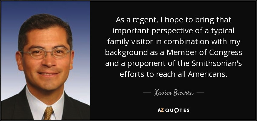 As a regent, I hope to bring that important perspective of a typical family visitor in combination with my background as a Member of Congress and a proponent of the Smithsonian's efforts to reach all Americans. - Xavier Becerra