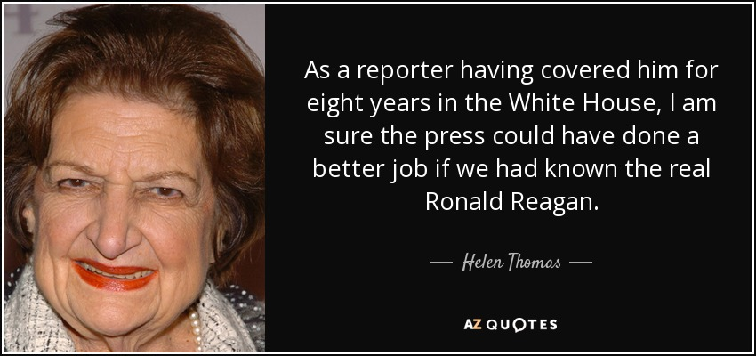 As a reporter having covered him for eight years in the White House, I am sure the press could have done a better job if we had known the real Ronald Reagan. - Helen Thomas