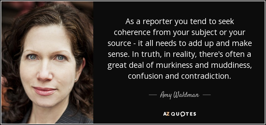 As a reporter you tend to seek coherence from your subject or your source - it all needs to add up and make sense. In truth, in reality, there's often a great deal of murkiness and muddiness, confusion and contradiction. - Amy Waldman