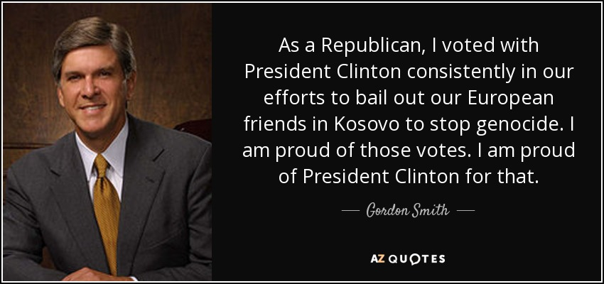 As a Republican, I voted with President Clinton consistently in our efforts to bail out our European friends in Kosovo to stop genocide. I am proud of those votes. I am proud of President Clinton for that. - Gordon Smith