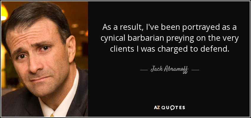 As a result, I've been portrayed as a cynical barbarian preying on the very clients I was charged to defend. - Jack Abramoff
