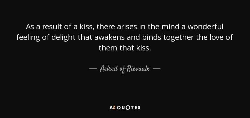 As a result of a kiss, there arises in the mind a wonderful feeling of delight that awakens and binds together the love of them that kiss. - Aelred of Rievaulx