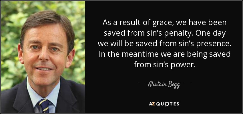 As a result of grace, we have been saved from sin's penalty. One day we will be saved from sin's presence. In the meantime we are being saved from sin's power. - Alistair Begg