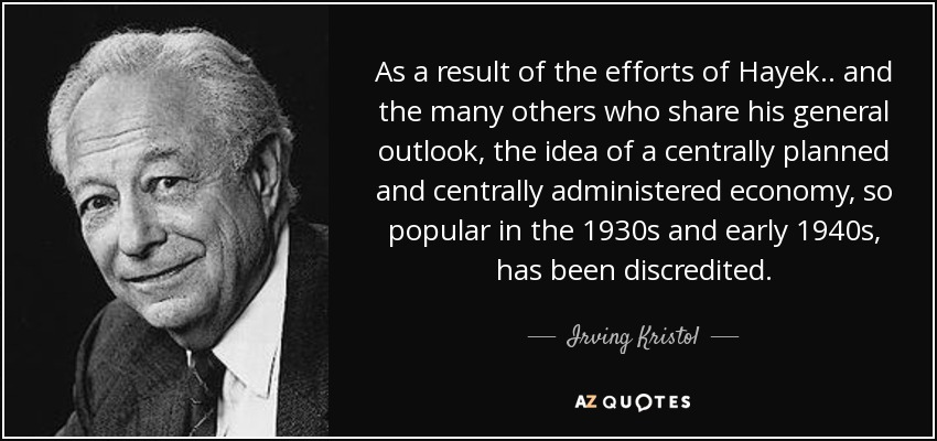 As a result of the efforts of Hayek .. and the many others who share his general outlook, the idea of a centrally planned and centrally administered economy, so popular in the 1930s and early 1940s, has been discredited. - Irving Kristol