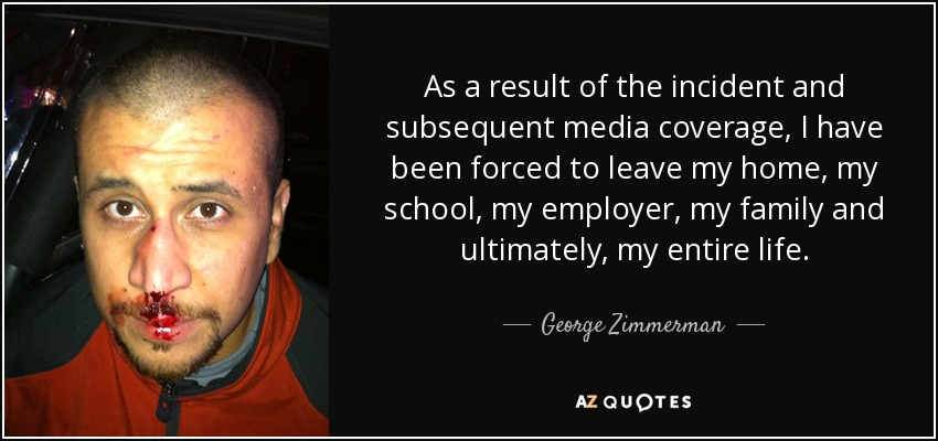 As a result of the incident and subsequent media coverage, I have been forced to leave my home, my school, my employer, my family and ultimately, my entire life. - George Zimmerman