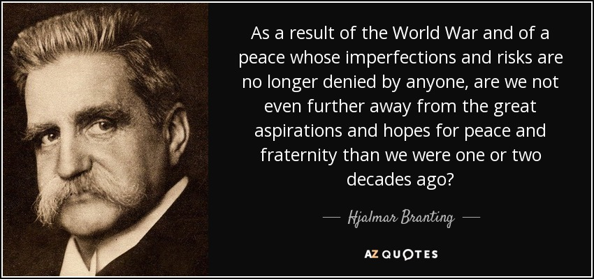 As a result of the World War and of a peace whose imperfections and risks are no longer denied by anyone, are we not even further away from the great aspirations and hopes for peace and fraternity than we were one or two decades ago? - Hjalmar Branting