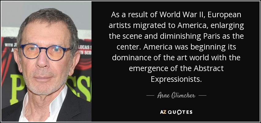 As a result of World War II, European artists migrated to America, enlarging the scene and diminishing Paris as the center. America was beginning its dominance of the art world with the emergence of the Abstract Expressionists. - Arne Glimcher