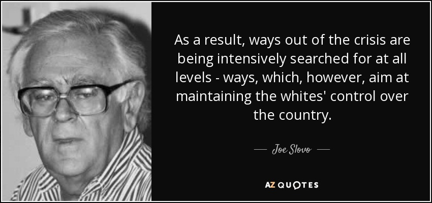 As a result, ways out of the crisis are being intensively searched for at all levels - ways, which, however, aim at maintaining the whites' control over the country. - Joe Slovo