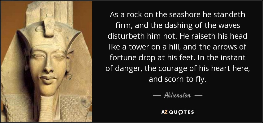 As a rock on the seashore he standeth firm, and the dashing of the waves disturbeth him not. He raiseth his head like a tower on a hill, and the arrows of fortune drop at his feet. In the instant of danger, the courage of his heart here, and scorn to fly. - Akhenaton