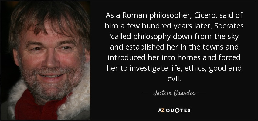 As a Roman philosopher, Cicero, said of him a few hundred years later, Socrates 'called philosophy down from the sky and established her in the towns and introduced her into homes and forced her to investigate life, ethics, good and evil. - Jostein Gaarder