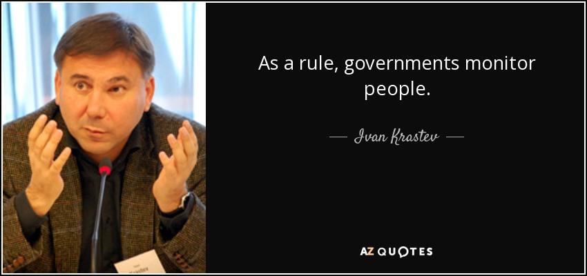 As a rule, governments monitor people. - Ivan Krastev