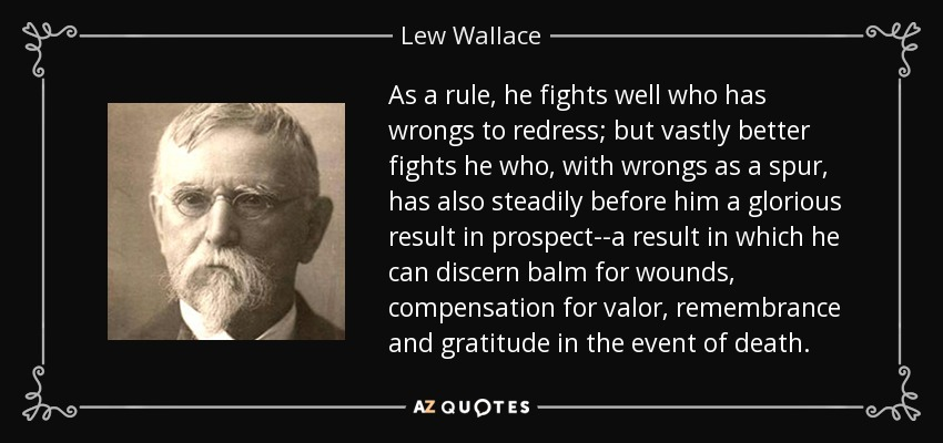 As a rule, he fights well who has wrongs to redress; but vastly better fights he who, with wrongs as a spur, has also steadily before him a glorious result in prospect--a result in which he can discern balm for wounds, compensation for valor, remembrance and gratitude in the event of death. - Lew Wallace