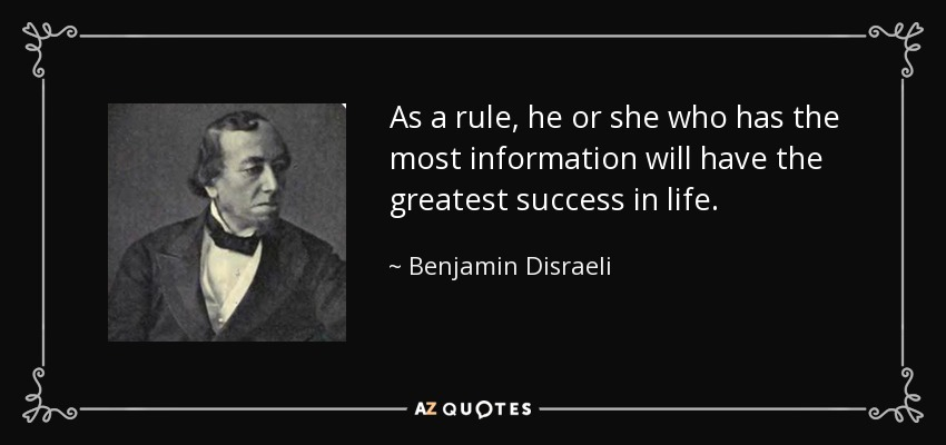 As a rule, he or she who has the most information will have the greatest success in life. - Benjamin Disraeli