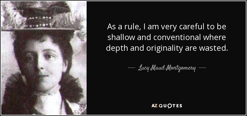 As a rule, I am very careful to be shallow and conventional where depth and originality are wasted. - Lucy Maud Montgomery