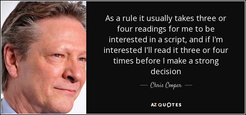 As a rule it usually takes three or four readings for me to be interested in a script, and if I'm interested I'll read it three or four times before I make a strong decision - Chris Cooper